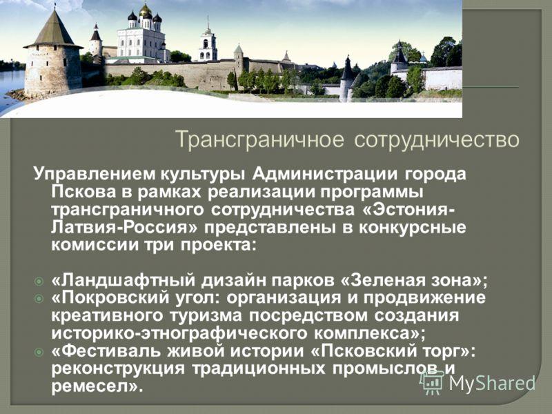 Трансграничное сотрудничество Управлением культуры Администрации города Пскова в рамках реализации программы трансграничного сотрудничества «Эстония- Латвия-Россия» представлены в конкурсные комиссии три проекта: «Ландшафтный дизайн парков «Зеленая з