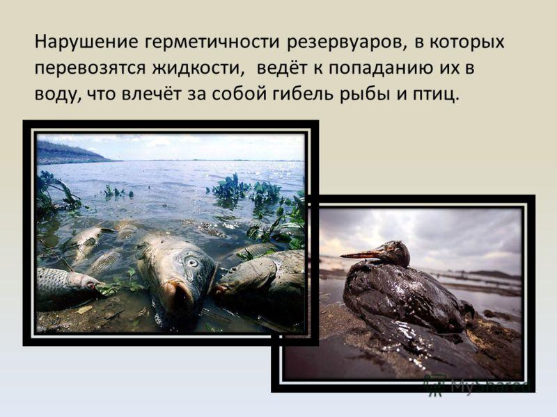Нарушение герметичности резервуаров, в которых перевозятся жидкости, ведёт к попаданию их в воду, что влечёт за собой гибель рыбы и птиц.