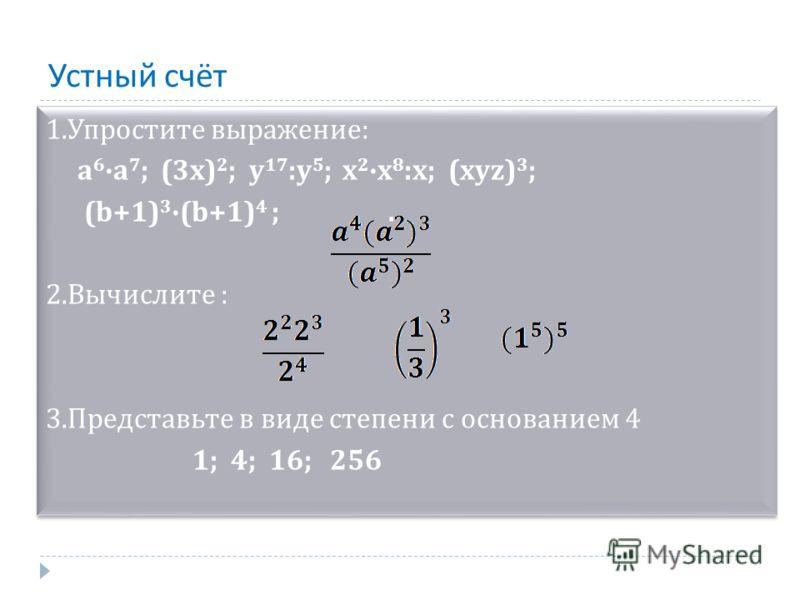 Устный счёт 1.Упростите выражение: а 6 а 7 ; (3х) 2 ; у 17 :у 5 ; х 2 х 8 :х; (хуz) 3 ; (b+1) 3 (b+1) 4 ;. 2.Вычислите : 3.Представьте в виде степени с основанием 4 1; 4; 16; 256 1.Упростите выражение: а 6 а 7 ; (3х) 2 ; у 17 :у 5 ; х 2 х 8 :х; (хуz)