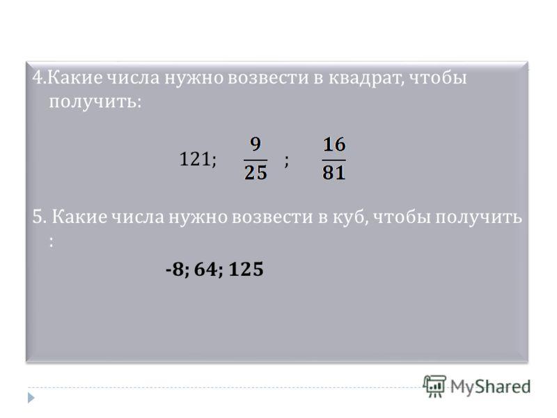 4.Какие числа нужно возвести в квадрат, чтобы получить: 121; ; 5. Какие числа нужно возвести в куб, чтобы получить : -8; 64; 125 4.Какие числа нужно возвести в квадрат, чтобы получить: 121; ; 5. Какие числа нужно возвести в куб, чтобы получить : -8;