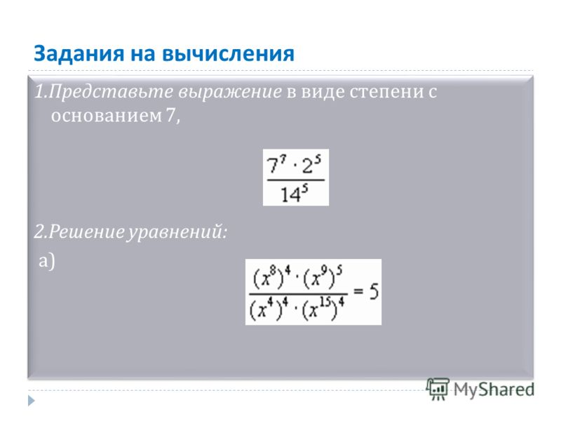 Задания на вычисления 1.Представьте выражение в виде степени с основанием 7, 2.Решение уравнений: а) 1.Представьте выражение в виде степени с основанием 7, 2.Решение уравнений: а)
