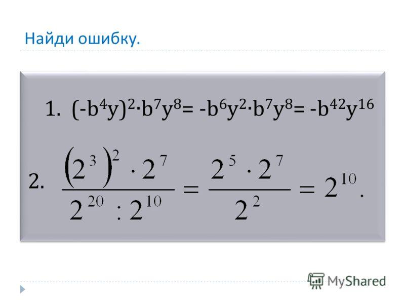 Найди ошибку. 1. (-b 4 y) 2 b 7 y 8 = -b 6 y 2 b 7 y 8 = -b 42 y 16 2. 1. (-b 4 y) 2 b 7 y 8 = -b 6 y 2 b 7 y 8 = -b 42 y 16 2.