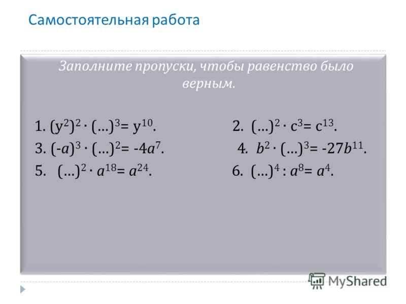 Самостоятельная работа Заполните пропуски, чтобы равенство было верным. 1. (y 2 ) 2 (…) 3 = y 10. 2. (…) 2 c 3 = c 13. 3. (-a) 3 (…) 2 = -4a 7. 4. b 2 (…) 3 = -27b 11. 5. (…) 2 a 18 = a 24. 6. (…) 4 : a 8 = a 4. Заполните пропуски, чтобы равенство бы