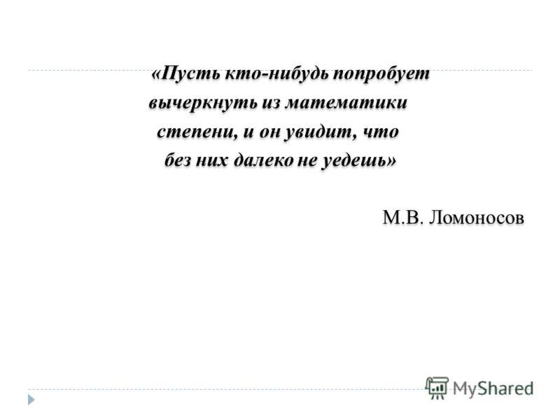 «Пусть кто-нибудь попробует вычеркнуть из математики степени, и он увидит, что без них далеко не уедешь» М.В. Ломоносов «Пусть кто-нибудь попробует вычеркнуть из математики степени, и он увидит, что без них далеко не уедешь» М.В. Ломоносов