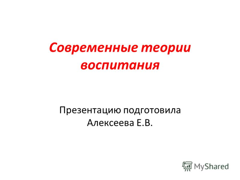 Современные теории воспитания Презентацию подготовила Алексеева Е.В.