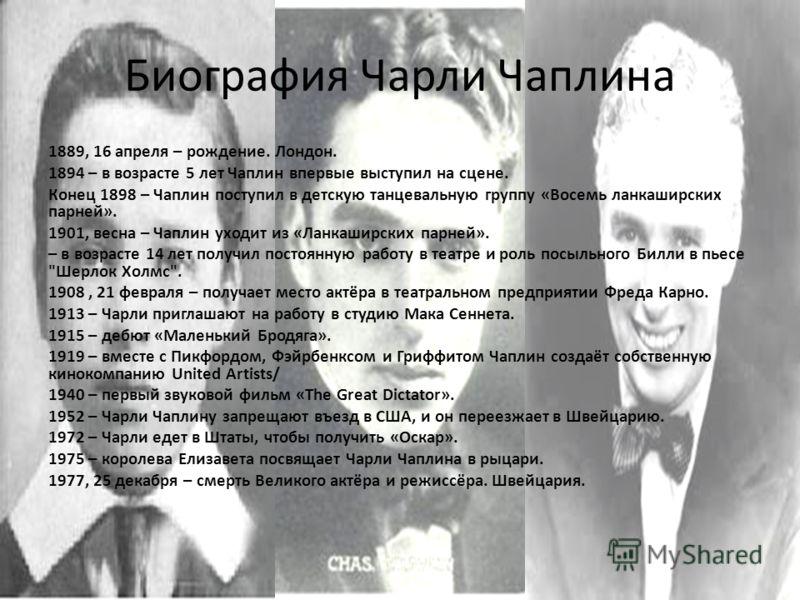 Биография Чарли Чаплина 1889, 16 апреля – рождение. Лондон. 1894 – в возрасте 5 лет Чаплин впервые выступил на сцене. Конец 1898 – Чаплин поступил в детскую танцевальную группу «Восемь ланкаширских парней». 1901, весна – Чаплин уходит из «Ланкаширски