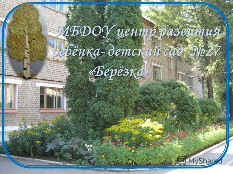 МБДОУ центр развития ребёнка- детский сад 27 «Берёзка» «Берёзка»