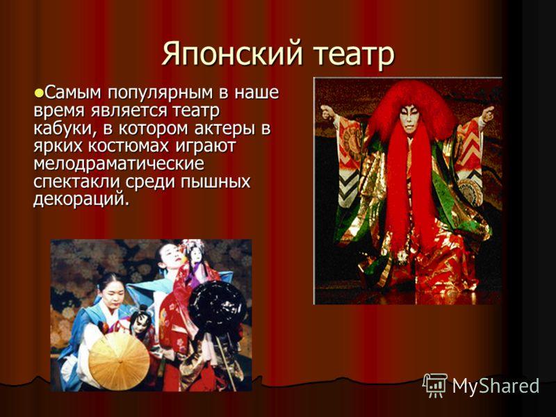 Японский театр Самым популярным в наше время является театр кабуки, в котором актеры в ярких костюмах играют мелодраматические спектакли среди пышных декораций. Самым популярным в наше время является театр кабуки, в котором актеры в ярких костюмах иг