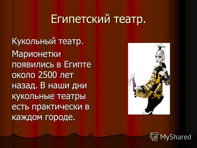 Египетский театр. Кукольный театр. Марионетки появились в Египте около 2500 лет назад. В наши дни кукольные театры есть практически в каждом городе.