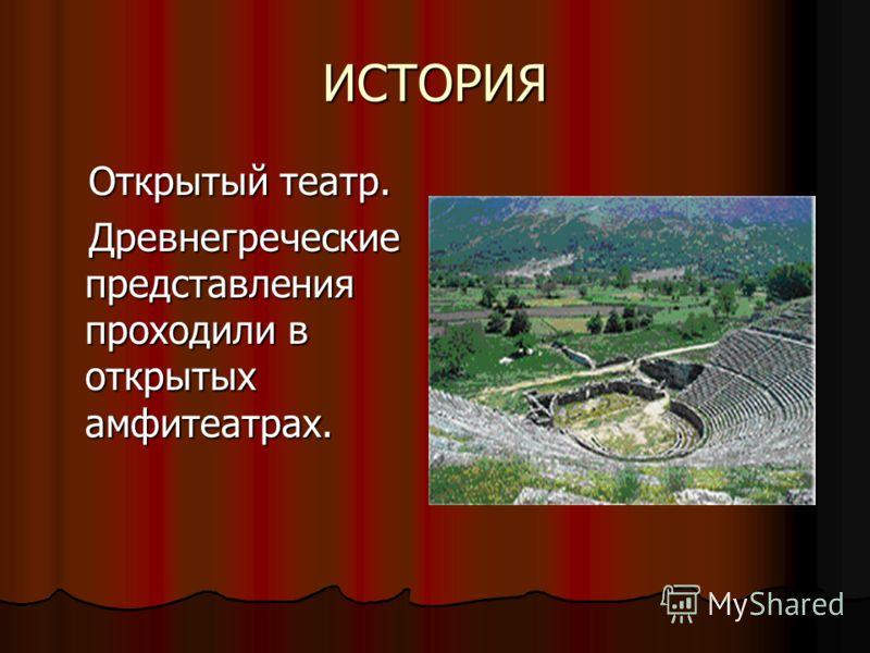 ИСТОРИЯ Открытый театр. Открытый театр. Древнегреческие представления проходили в открытых амфитеатрах. Древнегреческие представления проходили в открытых амфитеатрах.