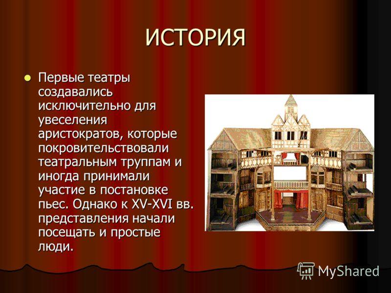 ИСТОРИЯ Первые театры создавались исключительно для увеселения аристократов, которые покровительствовали театральным труппам и иногда принимали участие в постановке пьес. Однако к XV-XVI вв. представления начали посещать и простые люди. Первые театры