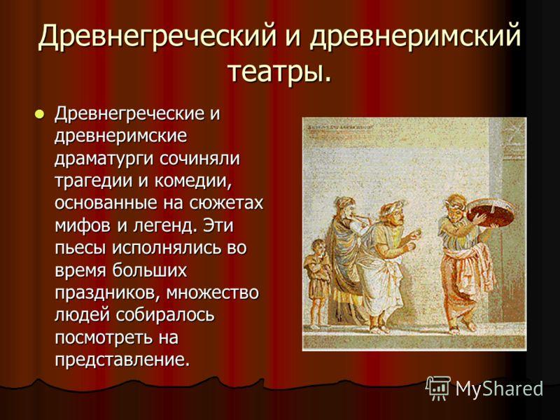 Древнегреческий и древнеримский театры. Древнегреческие и древнеримские драматурги сочиняли трагедии и комедии, основанные на сюжетах мифов и легенд. Эти пьесы исполнялись во время больших праздников, множество людей собиралось посмотреть на представ