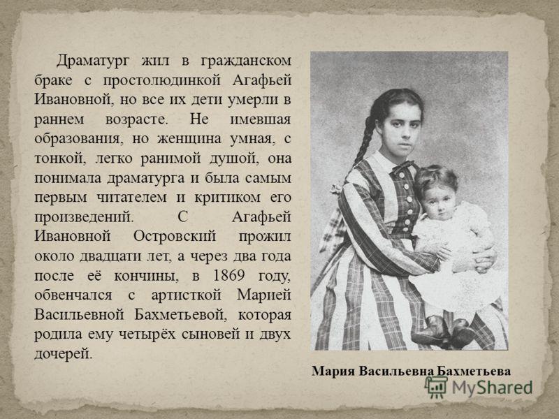 Драматург жил в гражданском браке с простолюдинкой Агафьей Ивановной, но все их дети умерли в раннем возрасте. Не имевшая образования, но женщина умная, с тонкой, легко ранимой душой, она понимала драматурга и была самым первым читателем и критиком е