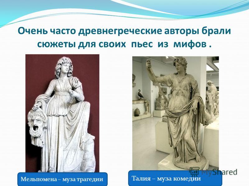 Очень часто древнегреческие авторы брали сюжеты для своих пьес из мифов. Мельпомена – муза трагедии Талия – муза комедии
