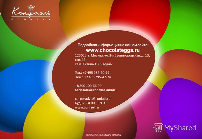 Подробная информация на нашем сайте: www.chocolateggs.ru 123022, г. Москва, ул. 2-я Звенигородская, д. 13, стр. 42 ст.м. «Улица 1905 года» Тел.: +7 495 984-60-99 Тел.: +7 495 795-47-74 +8 800 100-66-99 Бесплатная горячая линия corporative@confael.ru