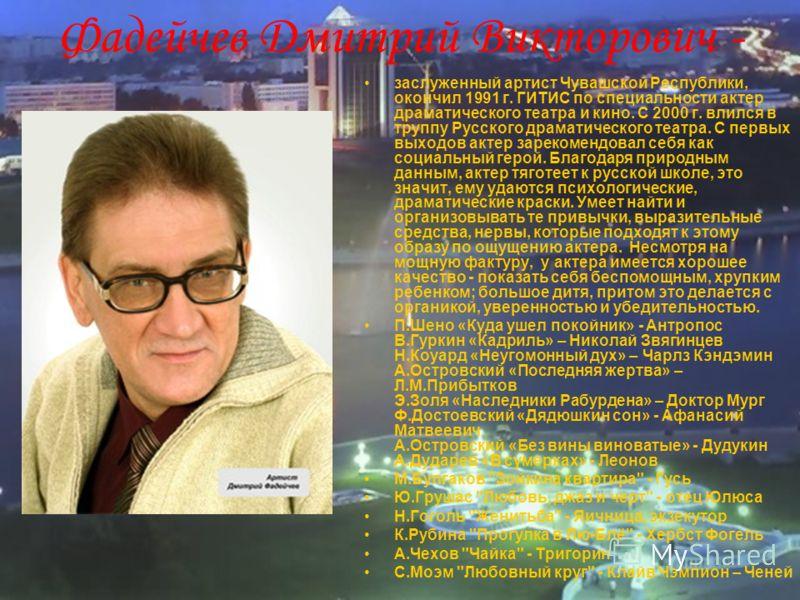 Фадейчев Дмитрий Викторович - заслуженный артист Чувашской Республики, окончил 1991 г. ГИТИС по специальности актер драматического театра и кино. С 2000 г. влился в труппу Русского драматического театра. С первых выходов актер зарекомендовал себя как