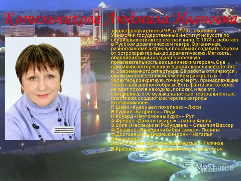 Котельникова Людмила Ивановна - заслуженная артистка ЧР, в 1973 г. окончила Уфимский государственный институт искусств по специальности актер театра и кино. С 1978 г. работает в Русском драматическом театре. Органичная, разноплановая актриса, способн