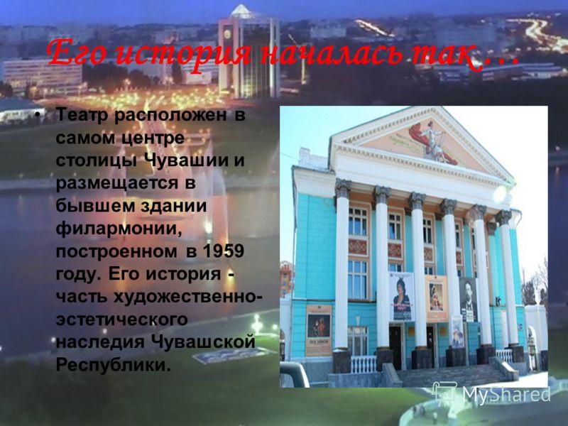Его история началась так … Театр расположен в самом центре столицы Чувашии и размещается в бывшем здании филармонии, построенном в 1959 году. Его история - часть художественно- эстетического наследия Чувашской Республики.