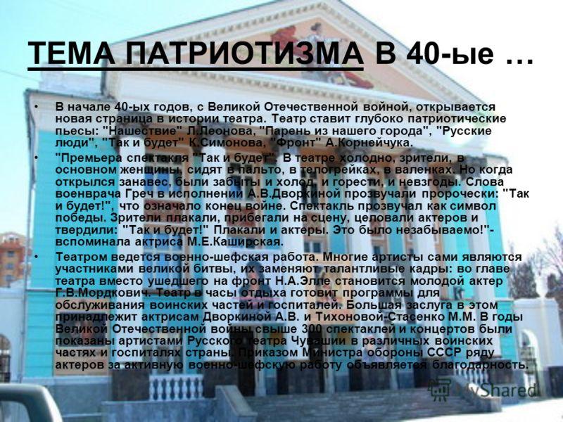 ТЕМА ПАТРИОТИЗМА В 40-ые … В начале 40-ых годов, с Великой Отечественной войной, открывается новая страница в истории театра. Театр ставит глубоко патриотические пьесы: