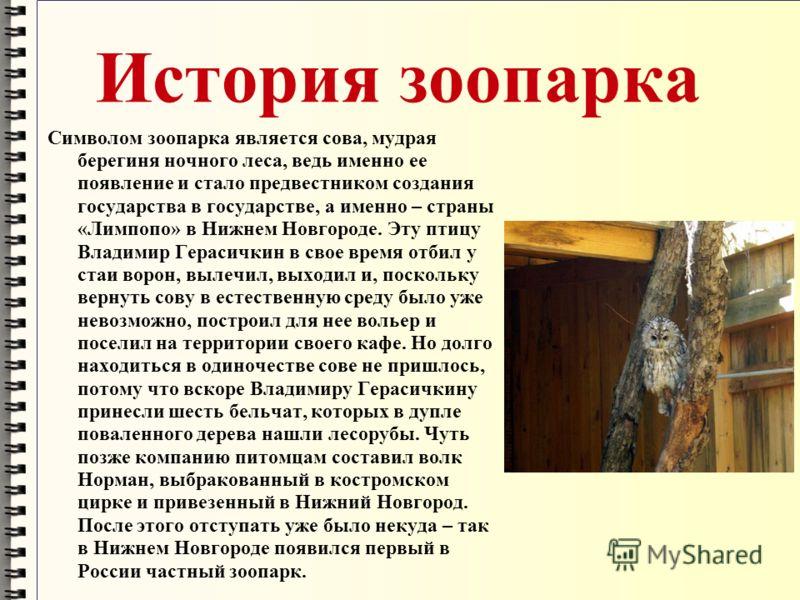 История зоопарка Символом зоопарка является сова, мудрая берегиня ночного леса, ведь именно ее появление и стало предвестником создания государства в государстве, а именно – страны «Лимпопо» в Нижнем Новгороде. Эту птицу Владимир Герасичкин в свое вр