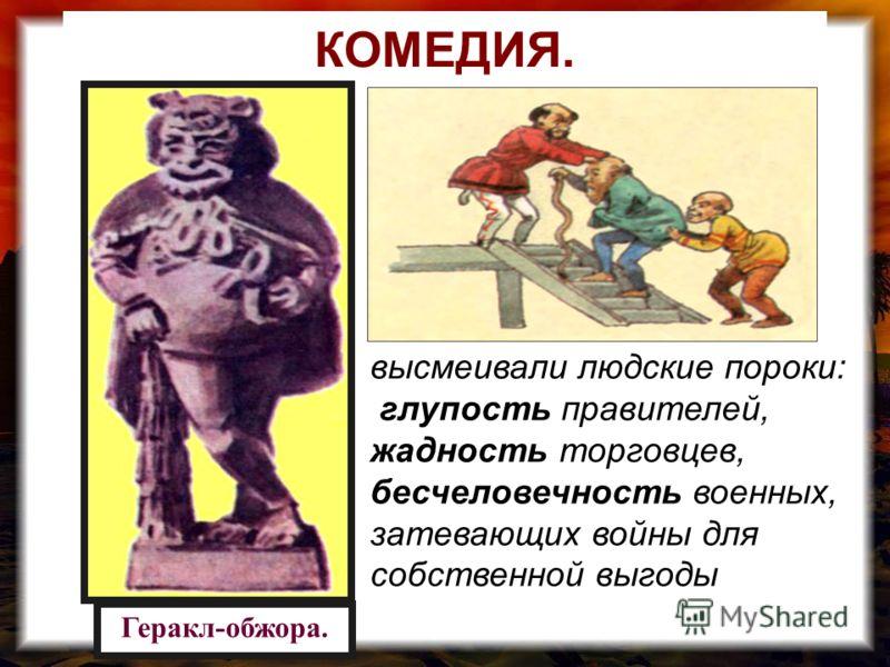 КОМЕДИЯ. Геракл-обжора. высмеивали людские пороки: глупость правителей, жадность торговцев, бесчеловечность военных, затевающих войны для собственной выгоды