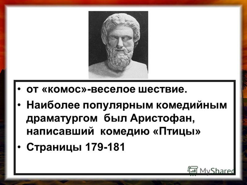 от «комос»-веселое шествие. Наиболее популярным комедийным драматургом был Аристофан, написавший комедию «Птицы» Страницы 179-181