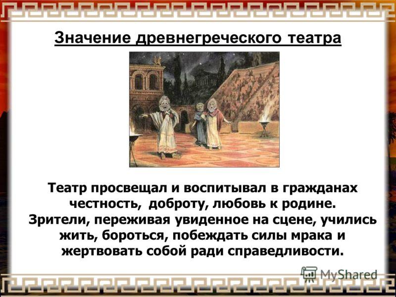 Значение древнегреческого театра Театр просвещал и воспитывал в гражданах честность, доброту, любовь к родине. Зрители, переживая увиденное на сцене, учились жить, бороться, побеждать силы мрака и жертвовать собой ради справедливости.