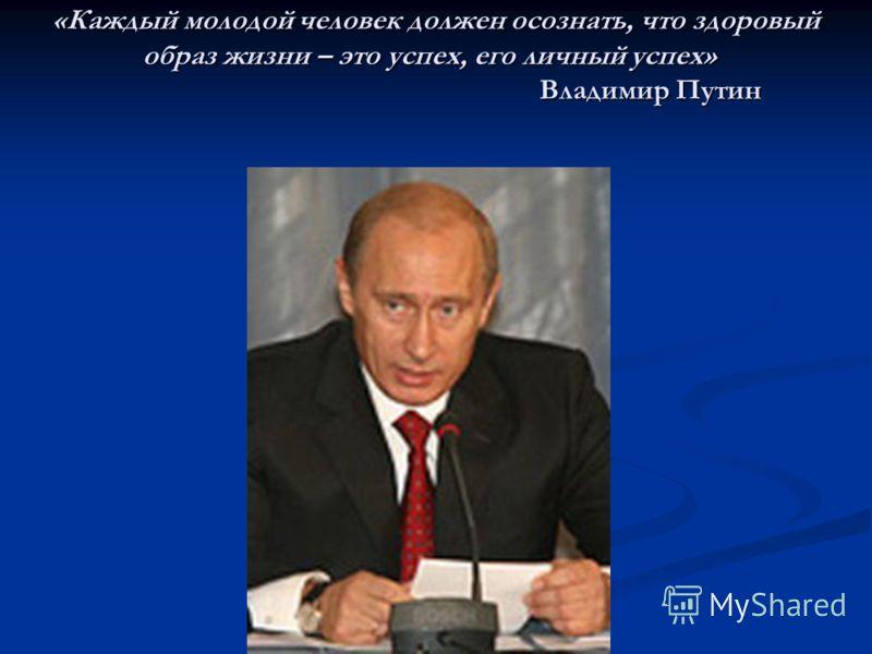 «Каждый молодой человек должен осознать, что здоровый образ жизни – это успех, его личный успех» Владимир Путин «Каждый молодой человек должен осознать, что здоровый образ жизни – это успех, его личный успех» Владимир Путин