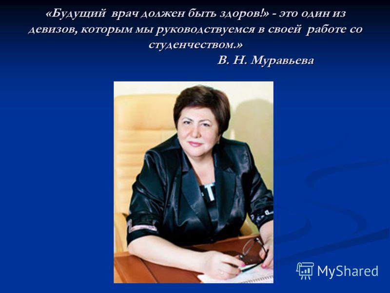 «Будущий врач должен быть здоров!» - это один из девизов, которым мы руководствуемся в своей работе со студенчеством.» В. Н. Муравьева