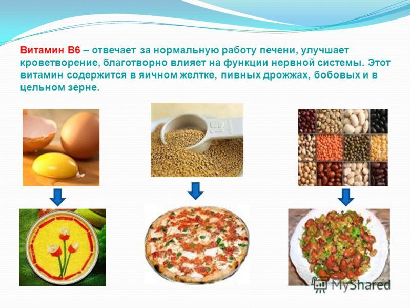 Витамин В6 – отвечает за нормальную работу печени, улучшает кроветворение, благотворно влияет на функции нервной системы. Этот витамин содержится в яичном желтке, пивных дрожжах, бобовых и в цельном зерне.