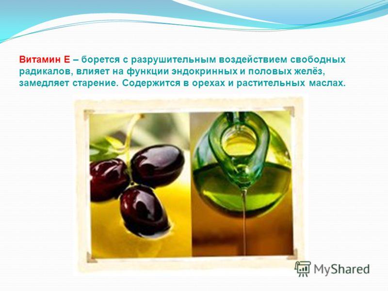 Витамин Е – борется с разрушительным воздействием свободных радикалов, влияет на функции эндокринных и половых желёз, замедляет старение. Содержится в орехах и растительных маслах.