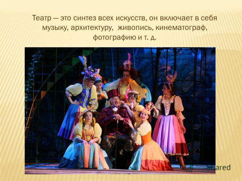 Театр это синтез всех искусств, он включает в себя музыку, архитектуру, живопись, кинематограф, фотографию и т. д.