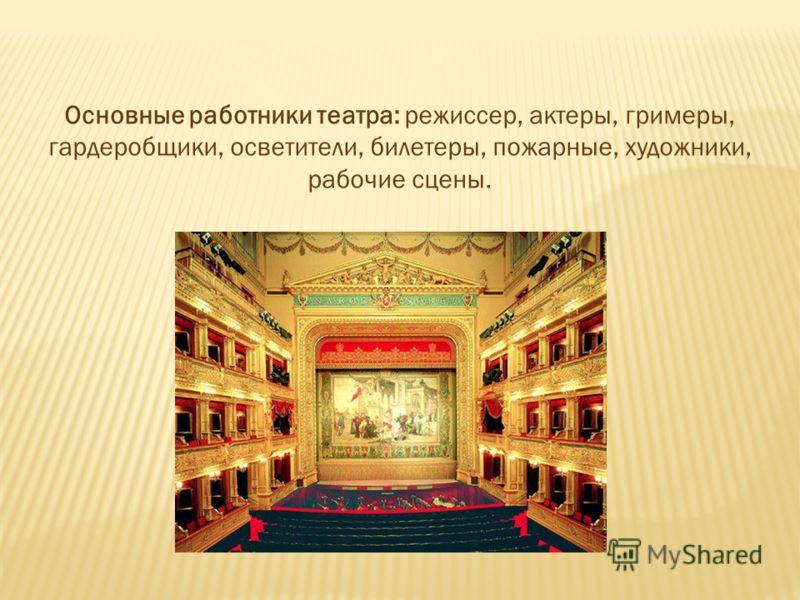 Основные работники театра: режиссер, актеры, гримеры, гардеробщики, осветители, билетеры, пожарные, художники, рабочие сцены.