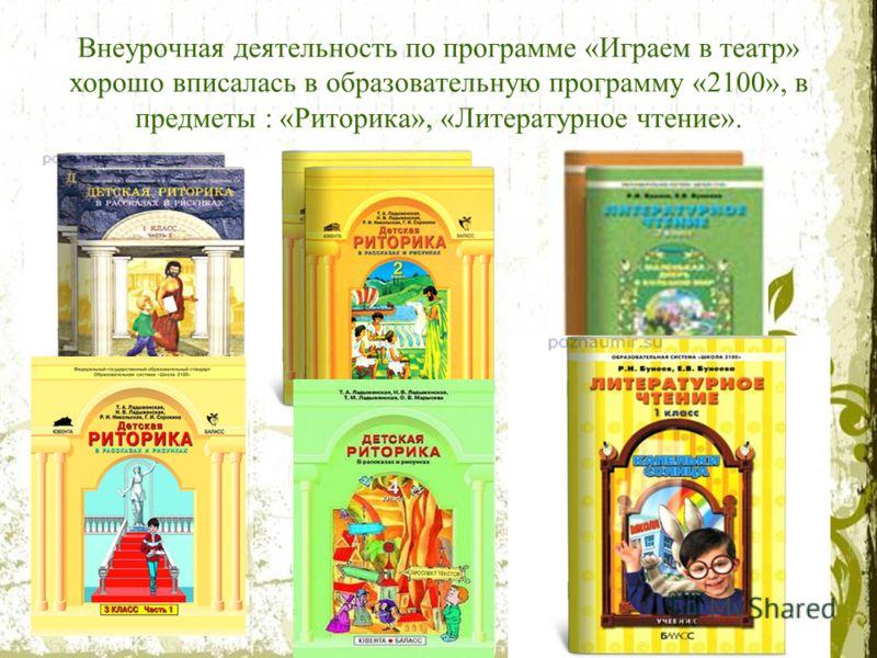Внеурочная деятельность по программе «Играем в театр» хорошо вписалась в образовательную программу «2100», в предметы : «Риторика», «Литературное чтение».