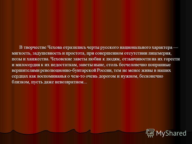 В творчестве Чехова отразились черты русского национального характера мягкость, задушевность и простота, при совершенном отсутствии лицемерия, позы и ханжества. Чеховские заветы любви к людям, отзывчивости на их горести и милосердия к их недостаткам,