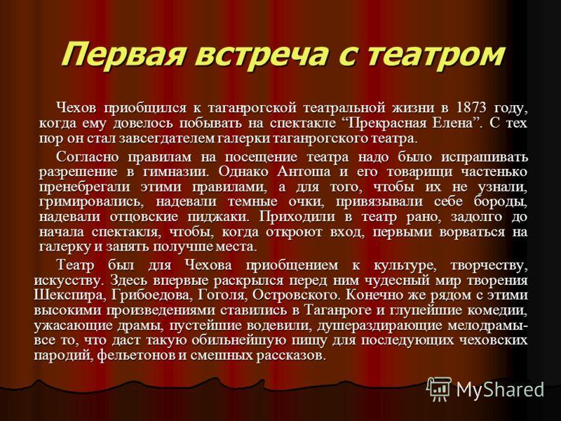 Первая встреча с театром Чехов приобщился к таганрогской театральной жизни в 1873 году, когда ему довелось побывать на спектакле Прекрасная Елена. С тех пор он стал завсегдателем галерки таганрогского театра. Чехов приобщился к таганрогской театральн