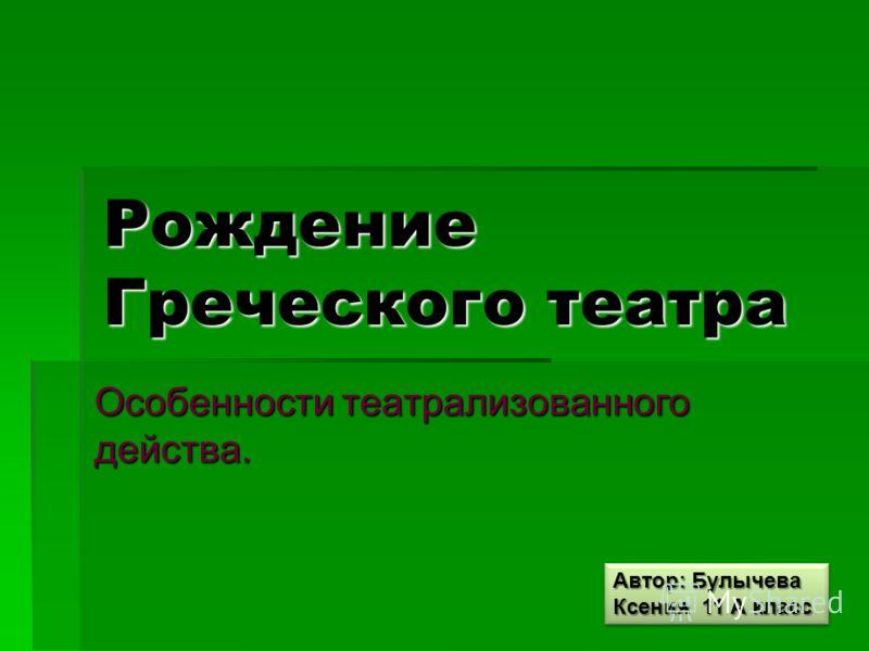 Рождение Греческого театра Особенности театрализованного действа. Автор: Булычева Ксения 11 А класс