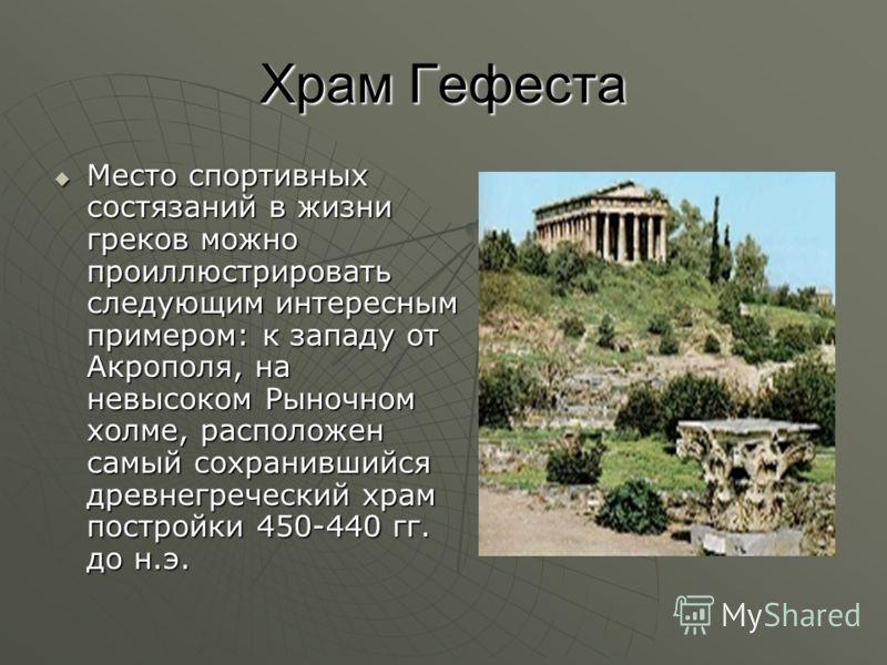 Храм Гефеста Место спортивных состязаний в жизни греков можно проиллюстрировать следующим интересным примером: к западу от Акрополя, на невысоком Рыночном холме, расположен самый сохранившийся древнегреческий храм постройки 450-440 гг. до н.э. Место