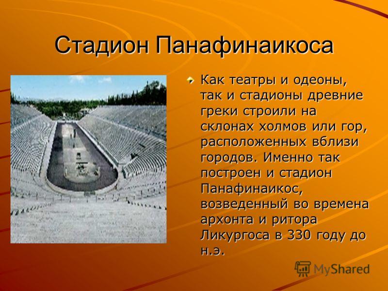 Стадион Панафинаикоса Как театры и одеоны, так и стадионы древние греки строили на склонах холмов или гор, расположенных вблизи городов. Именно так построен и стадион Панафинаикос, возведенный во времена архонта и ритора Ликургоса в 330 году до н.э.