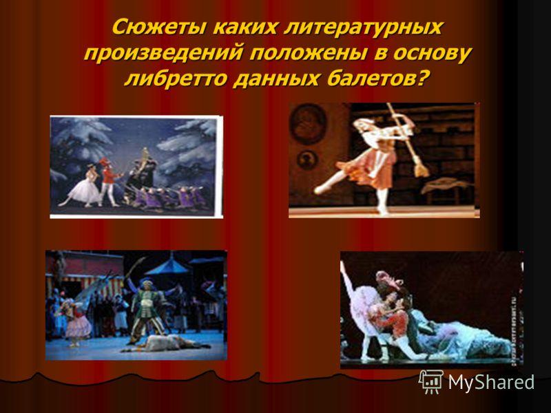 Сюжеты каких литературных произведений положены в основу либретто данных балетов?