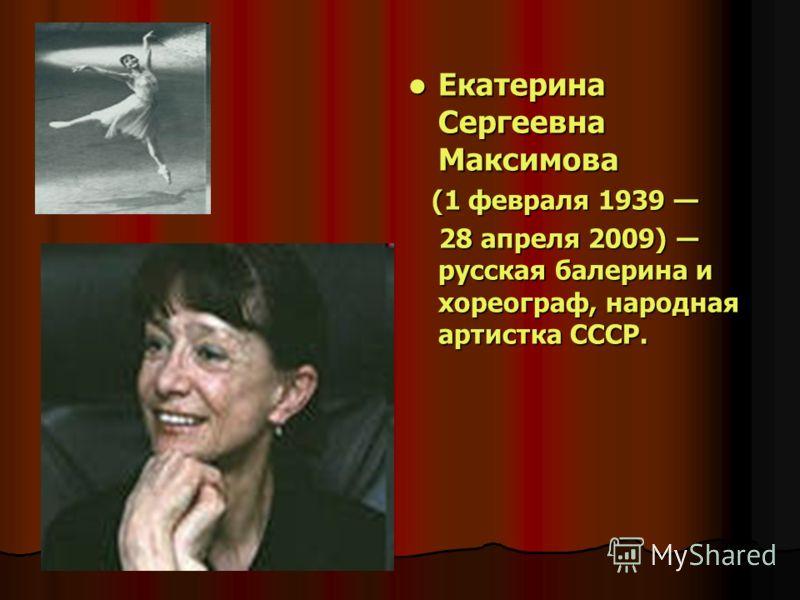 Екатерина Сергеевна Максимова Екатерина Сергеевна Максимова (1 февраля 1939 (1 февраля 1939 28 апреля 2009) русская балерина и хореограф, народная артистка СССР. 28 апреля 2009) русская балерина и хореограф, народная артистка СССР.