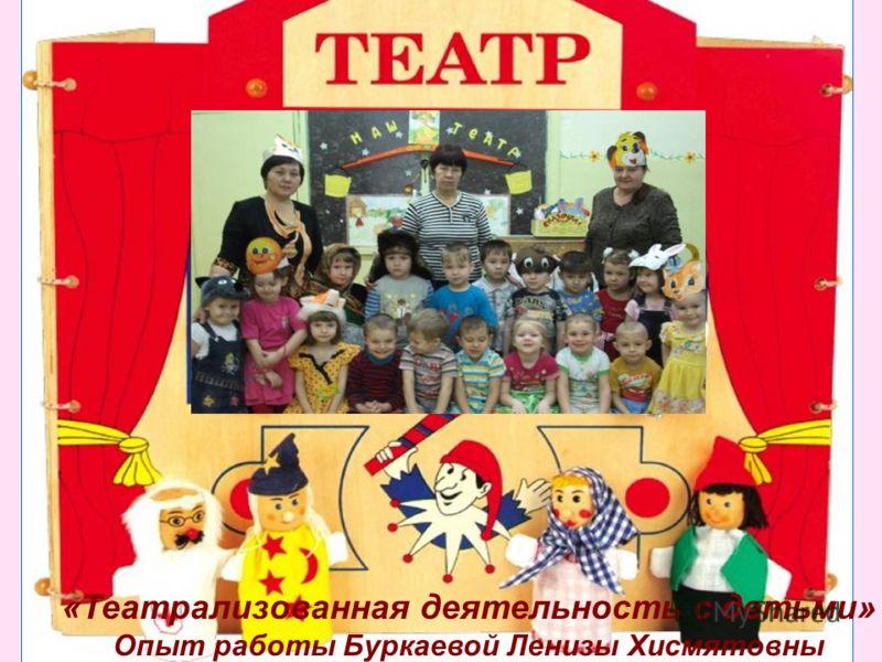 «Театрализованная деятельность с детьми» Опыт работы Буркаевой Ленизы Хисмятовны