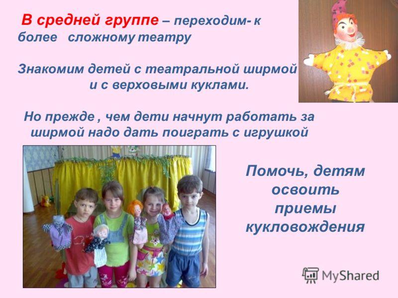 В средней группе – переходим- к более сложному театру Знакомим детей с театральной ширмой и с верховыми куклами. Но прежде, чем дети начнут работать за ширмой надо дать поиграть с игрушкой Помочь, детям освоить приемы кукловождения