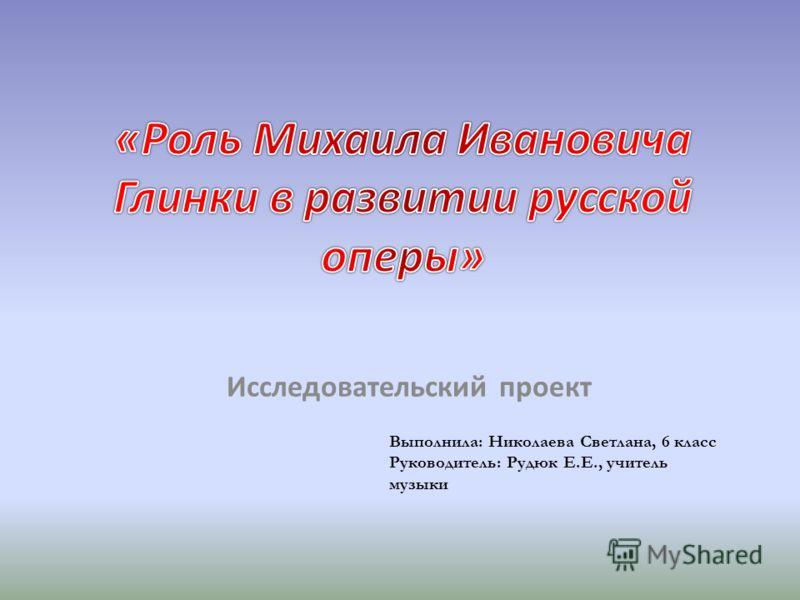 Исследовательский проект Выполнила: Николаева Светлана, 6 класс Руководитель: Рудюк Е.Е., учитель музыки