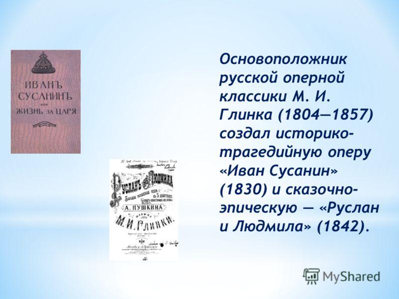Основоположник русской оперной классики М. И. Глинка (18041857) создал историко- трагедийную оперу «Иван Сусанин» (1830) и сказочно- эпическую «Руслан и Людмила» (1842).
