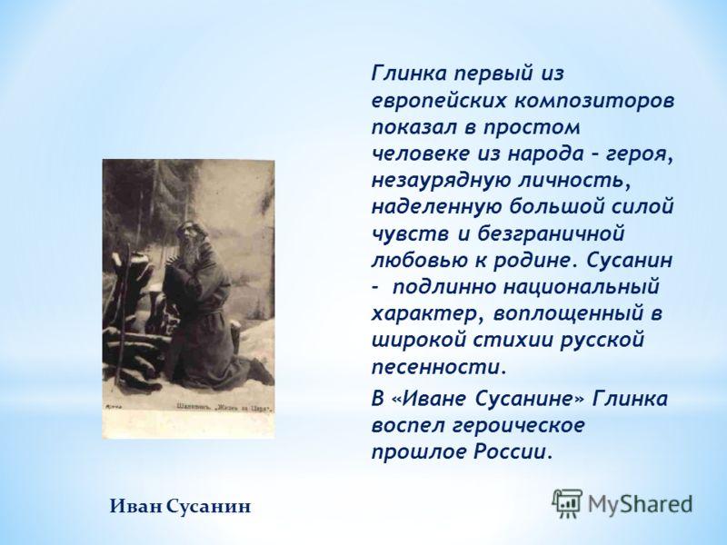 Глинка первый из европейских композиторов показал в простом человеке из народа – героя, незаурядную личность, наделенную большой силой чувств и безграничной любовью к родине. Сусанин - подлинно национальный характер, воплощенный в широкой стихии русс