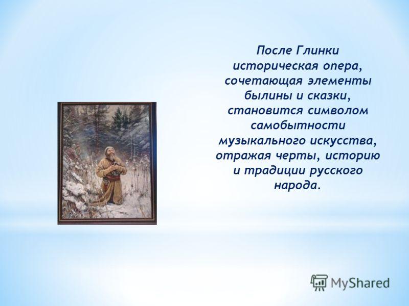 После Глинки историческая опера, сочетающая элементы былины и сказки, становится символом самобытности музыкального искусства, отражая черты, историю и традиции русского народа.