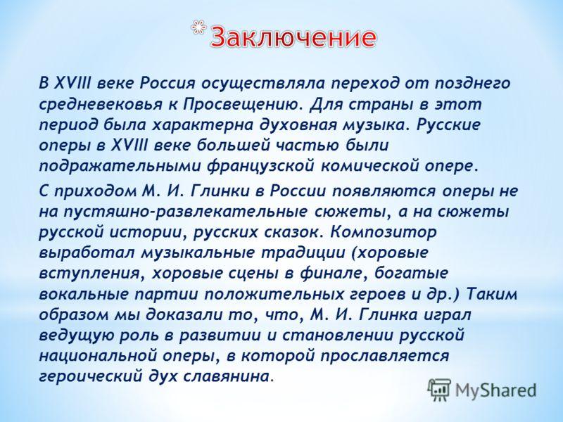 В XVIII веке Россия осуществляла переход от позднего средневековья к Просвещению. Для страны в этот период была характерна духовная музыка. Русские оперы в XVIII веке большей частью были подражательными французской комической опере. С приходом М. И.