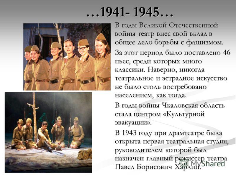 В годы Великой Отечественной войны театр внес свой вклад в общее дело борьбы с фашизмом. За этот период было поставлено 46 пьес, среди которых много классики. Наверно, никогда театральное и эстрадное искусство не было столь востребовано населением, к