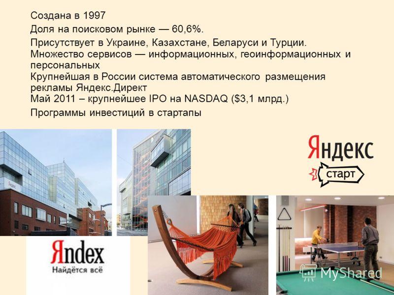 Создана в 1997 Доля на поисковом рынке 60,6%. Присутствует в Украине, Казахстане, Беларуси и Турции. Множество сервисов информационных, геоинформационных и персональных Крупнейшая в России система автоматического размещения рекламы Яндекс.Директ Май